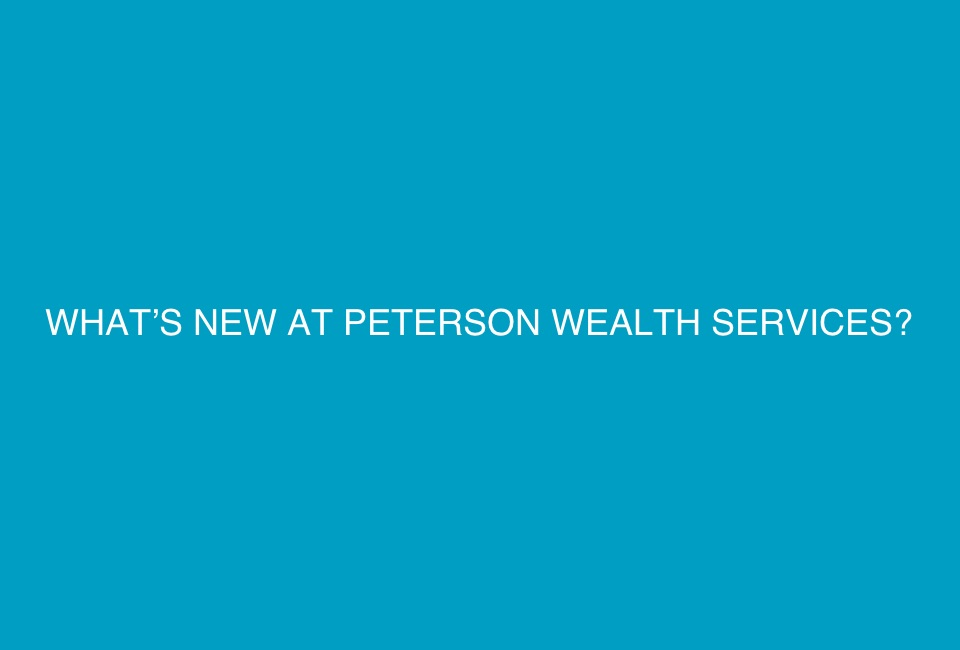 WHAT'S NEW AT PETERSON WEALTH SERVICES?